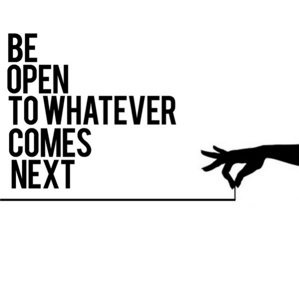 be open to whatever comes next