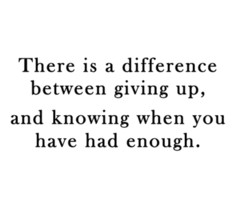 there is a difference between giving up, and knowing when you've had enough