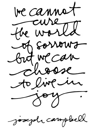 we cannot cure the world of sorrow but we can choose to live in joy