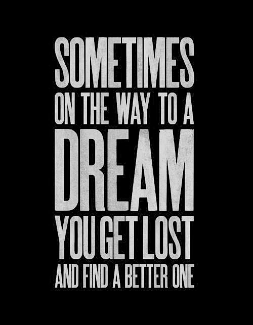 Sometimes on the way to a dream you get lost and find a better one